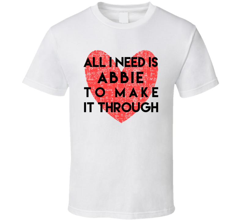 Abbie All I Need To Make It Through Cute Love Heart Custom Name Valentines T Shirt