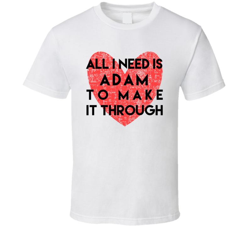 Adam All I Need To Make It Through Cute Love Heart Custom Name Valentines T Shirt