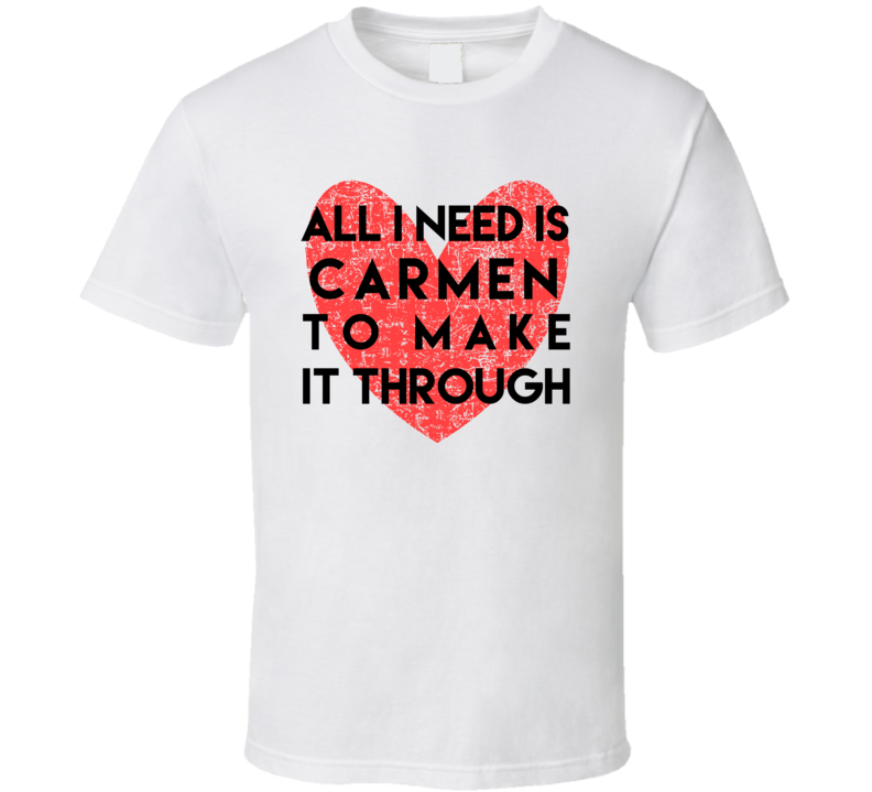 Carmen All I Need To Make It Through Cute Love Heart Custom Name Valentines T Shirt