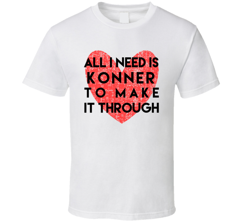 Konner All I Need To Make It Through Cute Love Heart Custom Name Valentines T Shirt