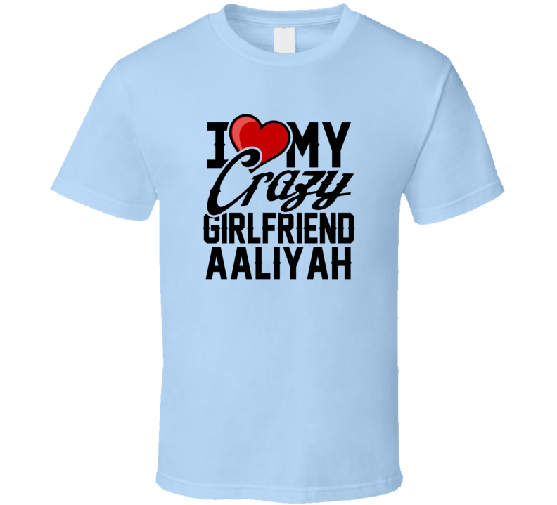 Heart Love My Crazy Girlfriend Aaliyah Valentines Day Couples Gift T Shirt