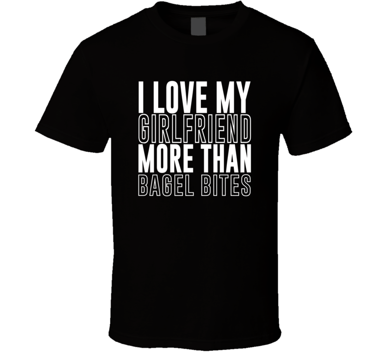 Love My Girlfriend More Than Bagel Bites Funny Trending Valentines Gift T Shirt
