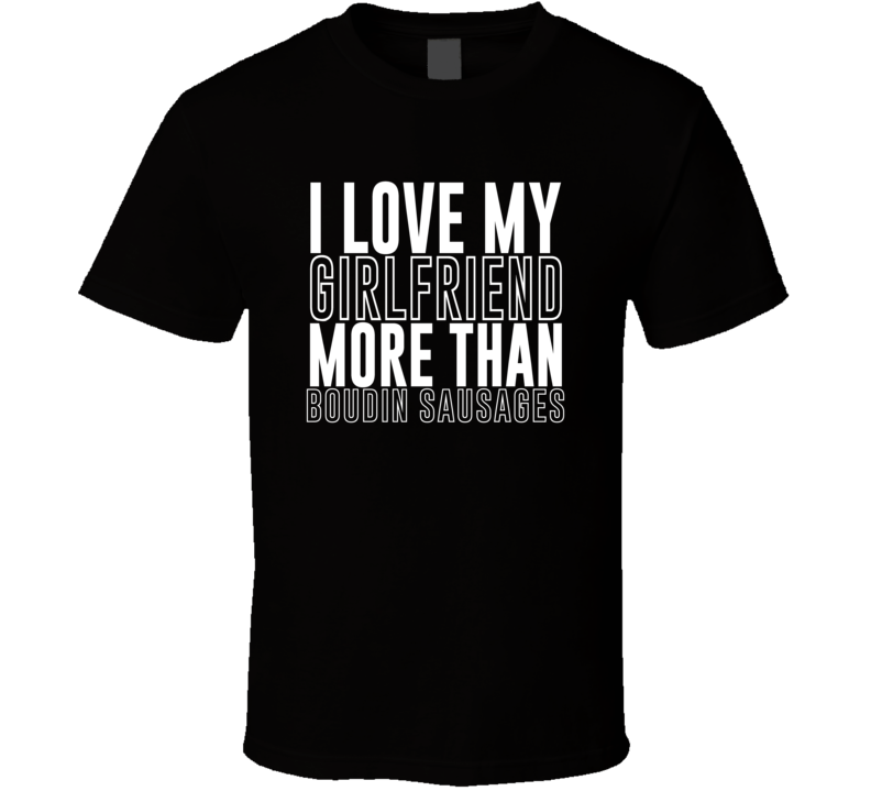 Love My Girlfriend More Than Boudin Sausages Funny Trending Valentines Gift T Shirt
