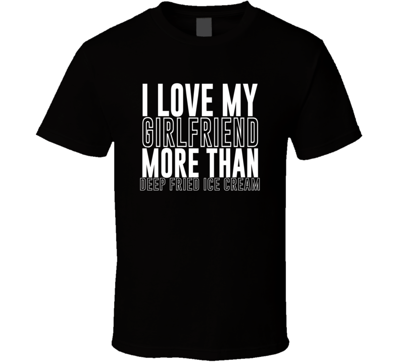 Love My Girlfriend More Than Deep Fried Ice Cream Funny Trending Valentines Gift T Shirt
