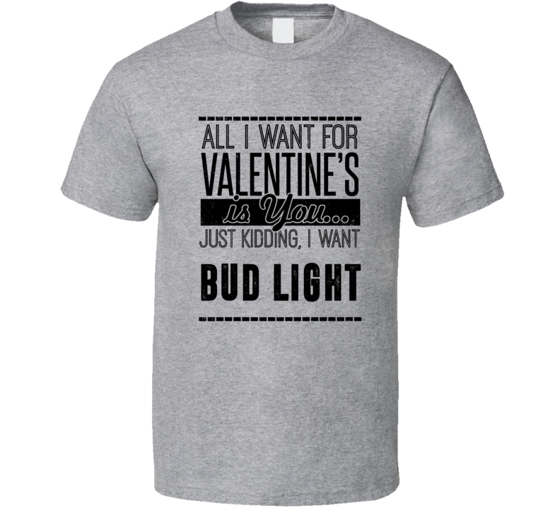 Bud Light All I Want For Valentines Is You Funny Drinking Party Couples Trending T Shirt