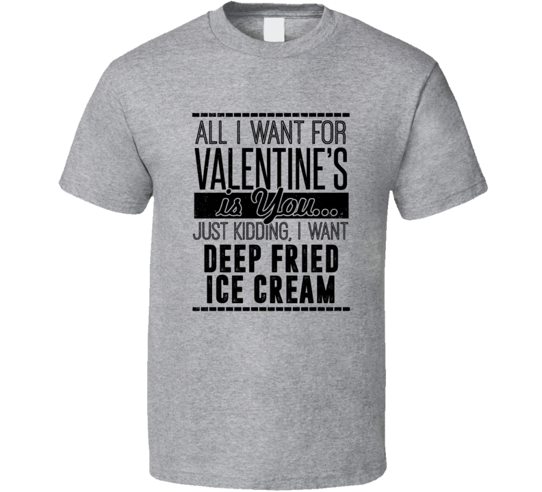 Deep Fried Ice Cream All I Want For Valentines Is You Funny Drinking Party Couples Trending T Shirt
