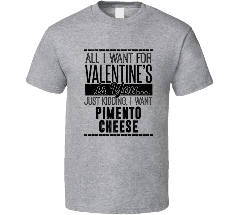 Pimento Cheese All I Want For Valentines Is You Funny Drinking Party Couples Trending T Shirt
