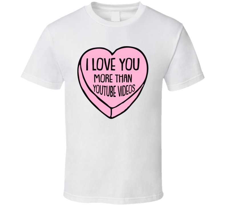 I Love You More Than Youtube Videos Valentines Day T Shirt
