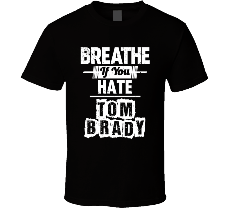 Breathe If You Hate Tom Brady New England Football Funny T Shirt