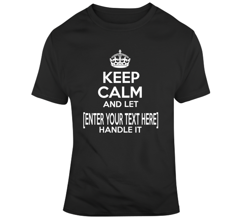 Personalized Keep Calm And Let Enter Your Text Here Handle It Custom Name T Shirt
