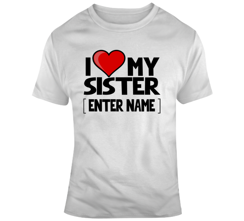 Personalized I Love My Sister Enter Name Heart Love Custom Name T Shirt