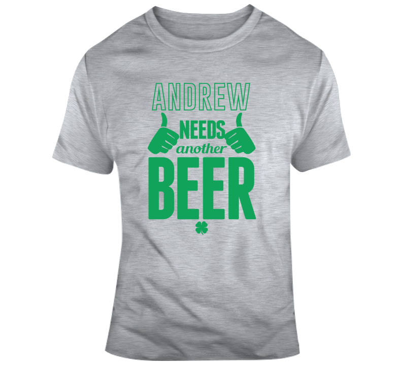 Custom Your Name Andrew Needs Another Beer Funny St Patricks Day Pub T Shirt