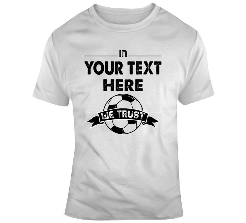In Your Text Here We Trust Soccer Fc Ball Custom Player Name T Shirt