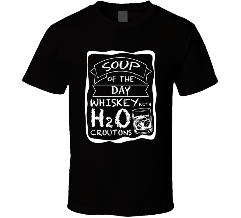 Soup Of The Day Whiskey With H20 Croutons T Shirt