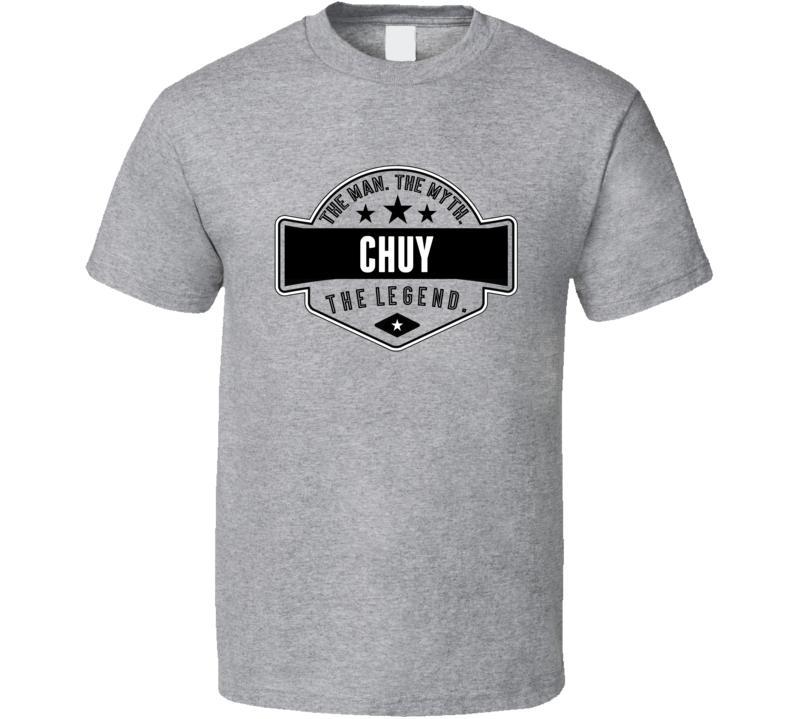 Chuy The Man The Myth The Legend T Shirt