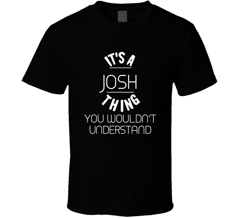 It's A Josh Thing You Wouldn't Understand T Shirt