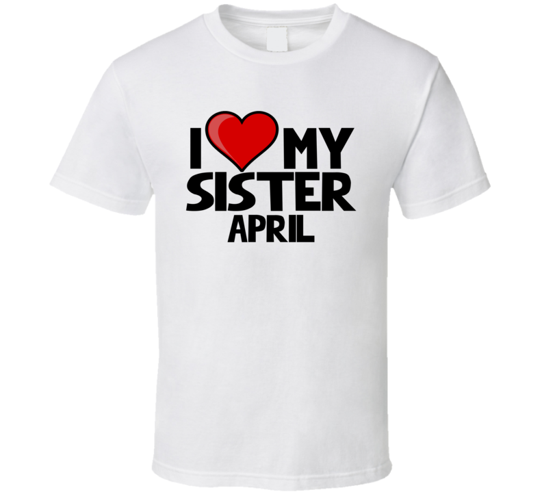 I Love My Sister April T Shirt