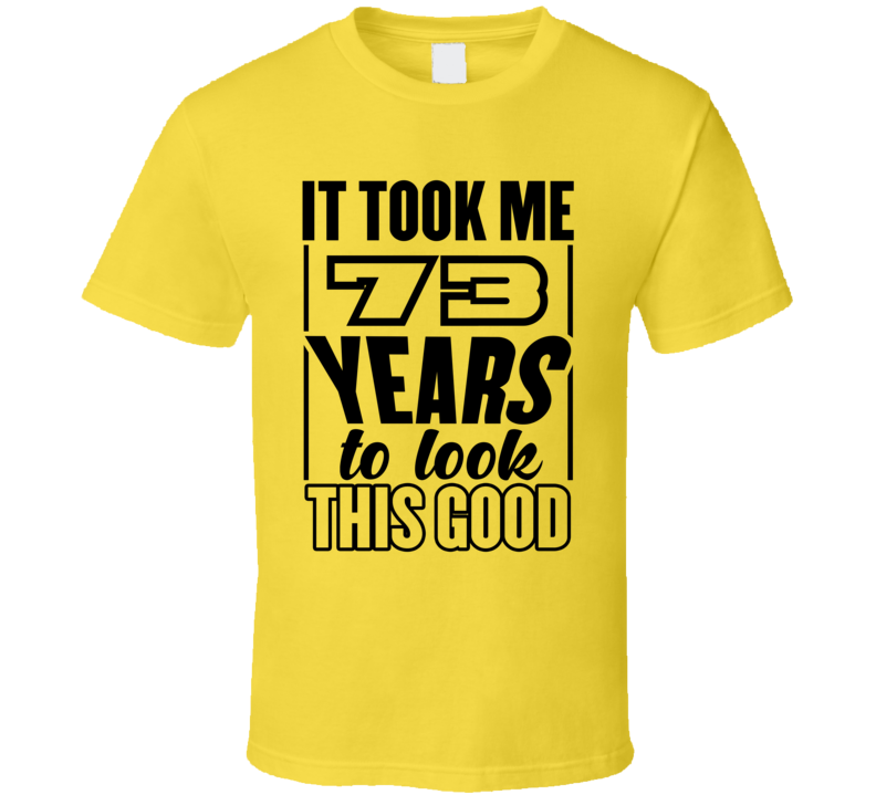 73 Years To Look This Good T Shirt