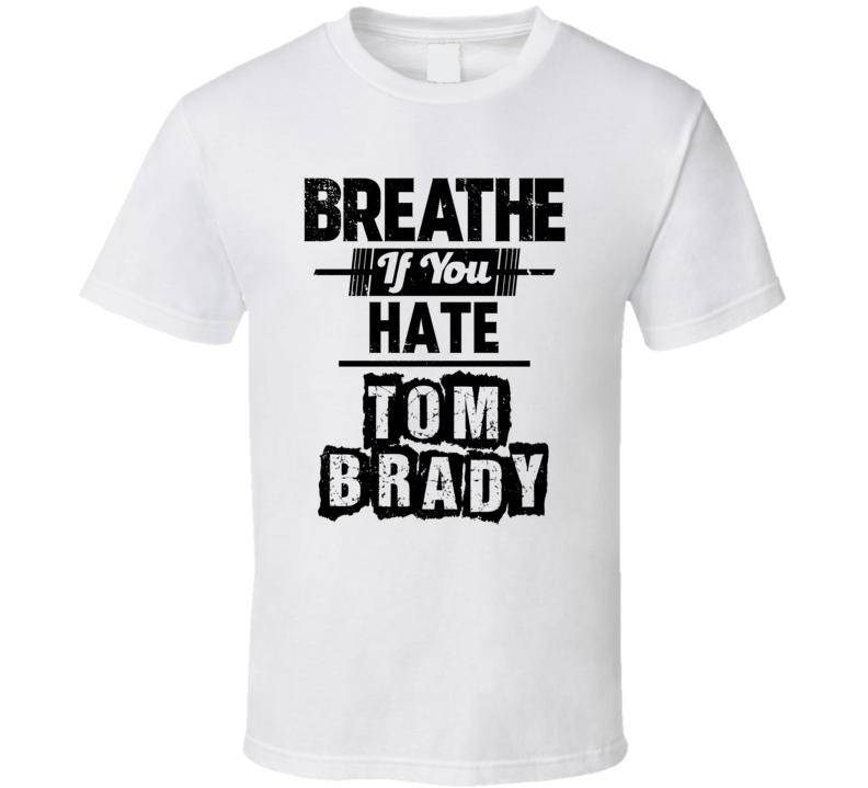 Breathe If You Hate Tom Brady New England Football T Shirt