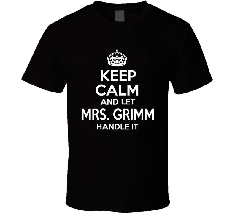 Keep Calm And Let Mrs. Grimm Handle It T Shirt
