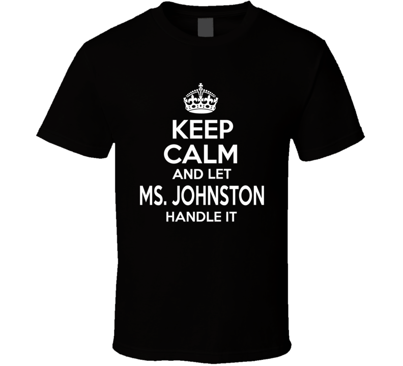 Keep Calm And Let Ms. Johnston Handle It T Shirt