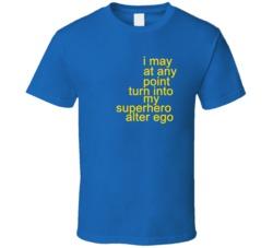 I May At Any Point Turn Into My Superhero Alter Ego T Shirt