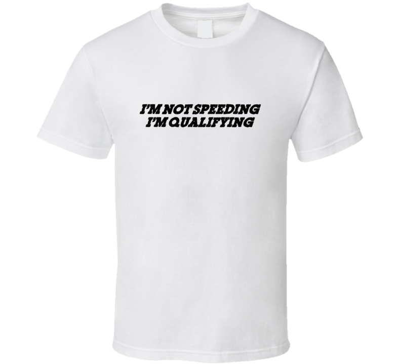 I'm Not Speeding I'm Qualifying Nascar T Shirt