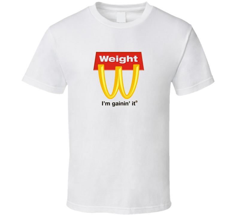 Weight I'm Gaining It McDonalds Parody T Shirt