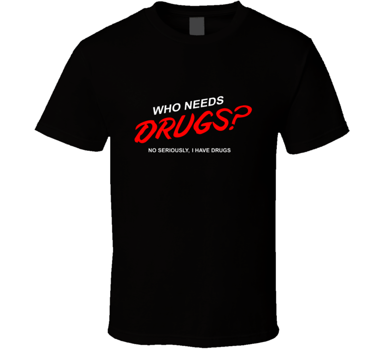 Who Needs Drugs? No Seriously I have Drugs T Shirt