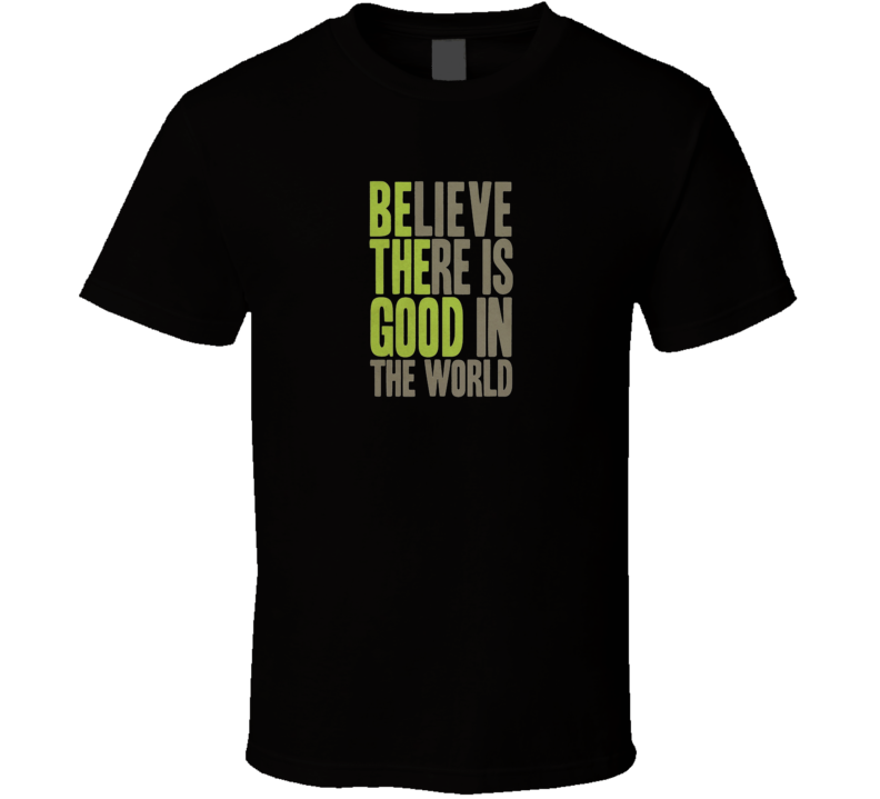Be The Good Believe There Is Good In The World T Shirt