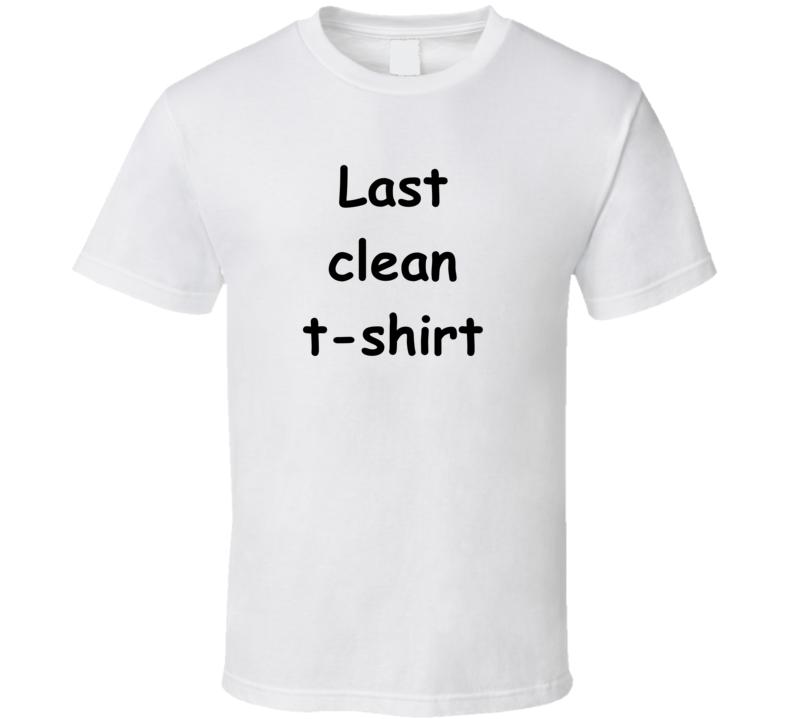 Last Clean T Shirt T Shirt