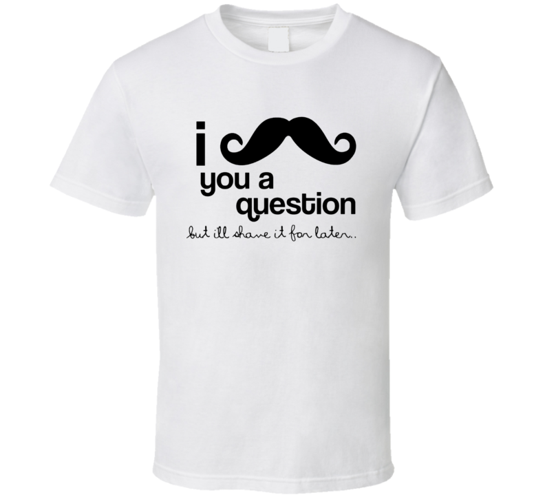 I Mustache You A Question But I'll Shave It For Later Movember T Shirt