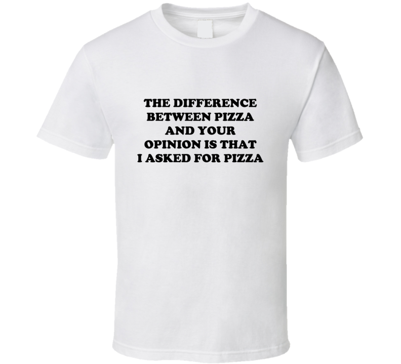The Difference Between Pizza And Your Opinion is That I Asked For Pizza T Shirt