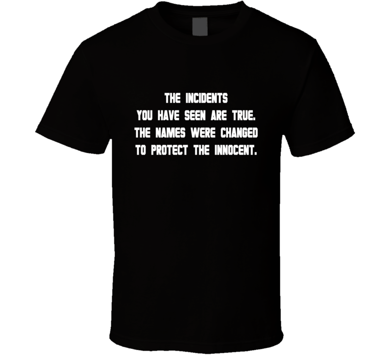 The Incidents You Have Seen Are True. The Names Were Changed To Protect The Innocent. T Shirt