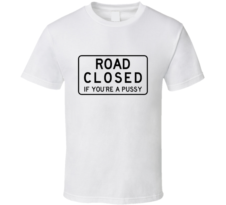 Road Closed If You're A Pussy T Shirt