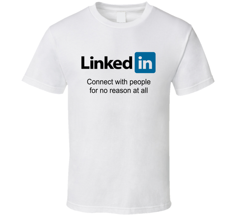 Linked In Parody Connect With People For No Reason At All T Shirt