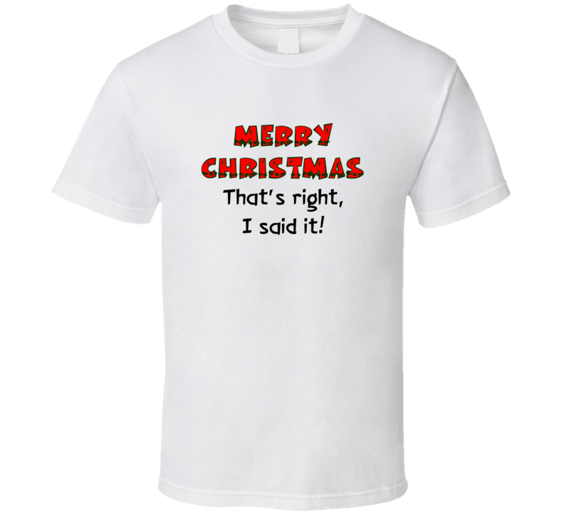 Merry Christmas That's Right I Said It! T Shirt
