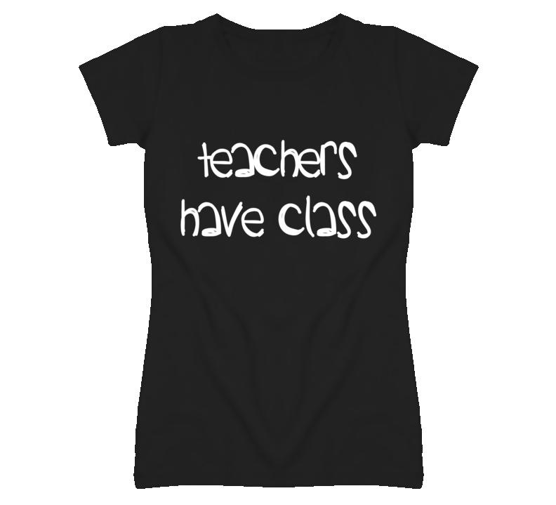 Teachers Have Class T Shirt