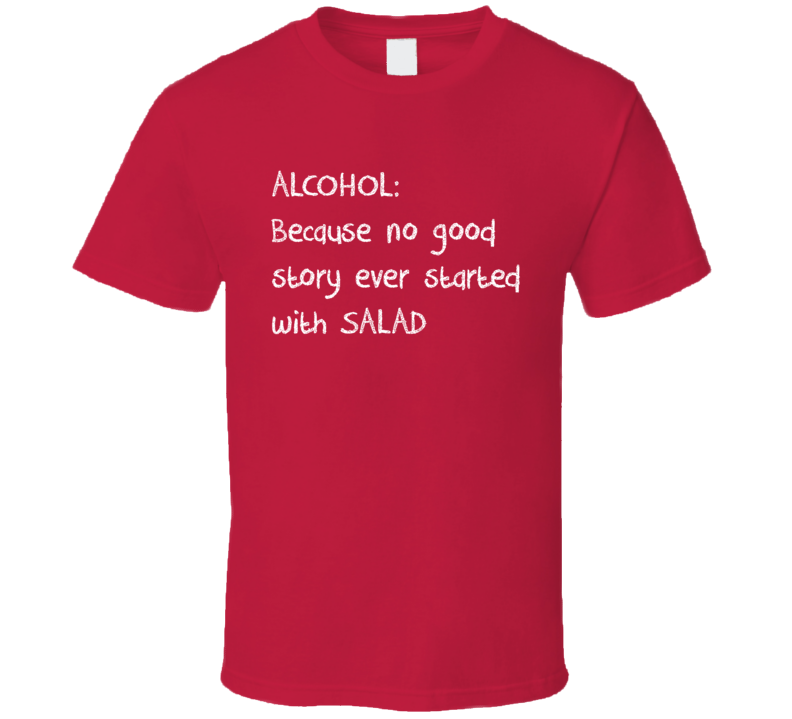 Alcohol Because No Good Story Ever Started With Salad T Shirt