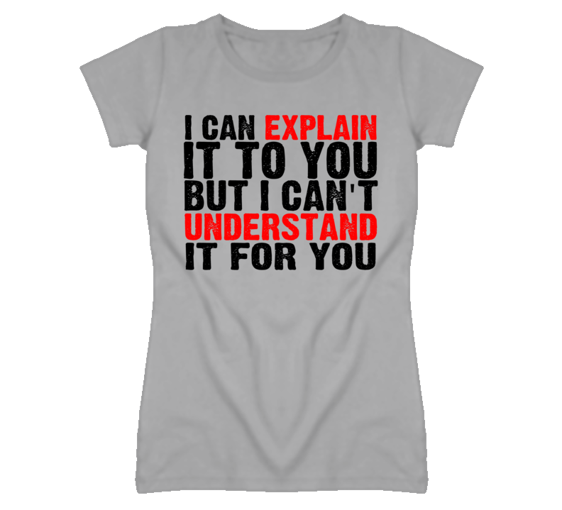 I Can Explain It To You But I Can't Understand It For You T Shirt
