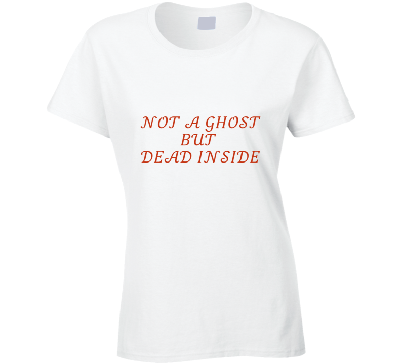 Not A Ghost But Dead Inside Ladies T Shirt