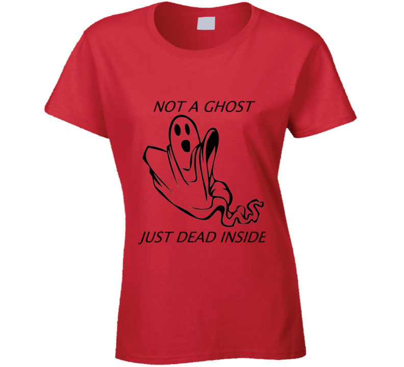Not A Ghost Just Dead Inside Ladies T Shirt