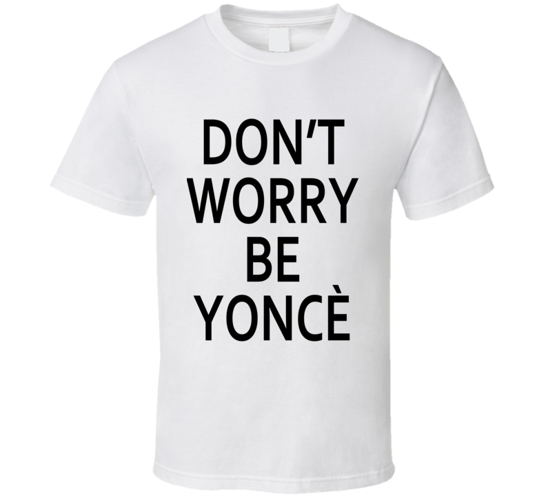 DON'T WORRY BE YONCÈ T Shirt