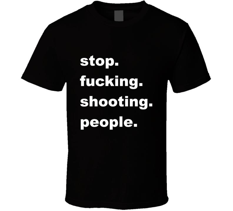 Stop Fucking Shooting People T Shirt