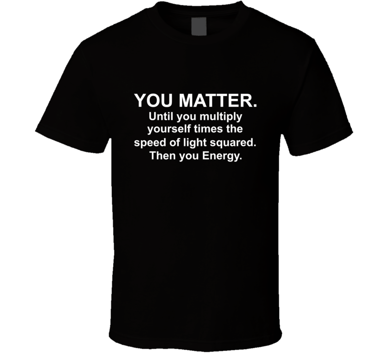 You Matter. Until You Multiply Yourself Times The Speed Of Light Squared. Then You Energy. T Shirt