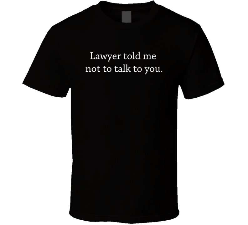 Lawyer Told Me Not To Talk To You Protest T Shirt