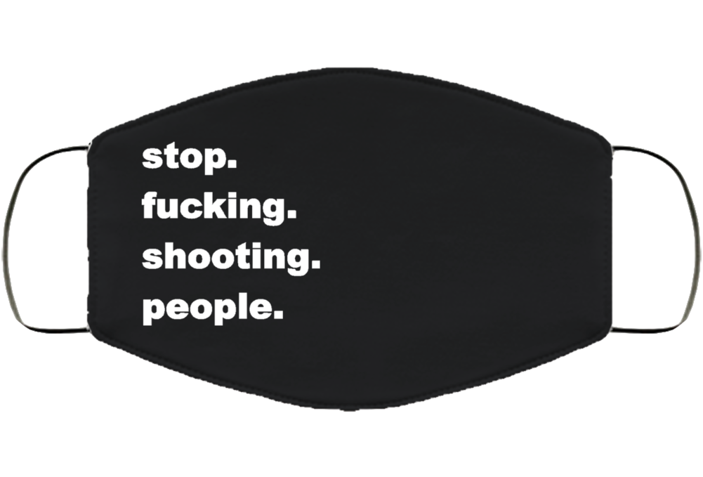 Stop Fucking Shooting People Face Mask Cover