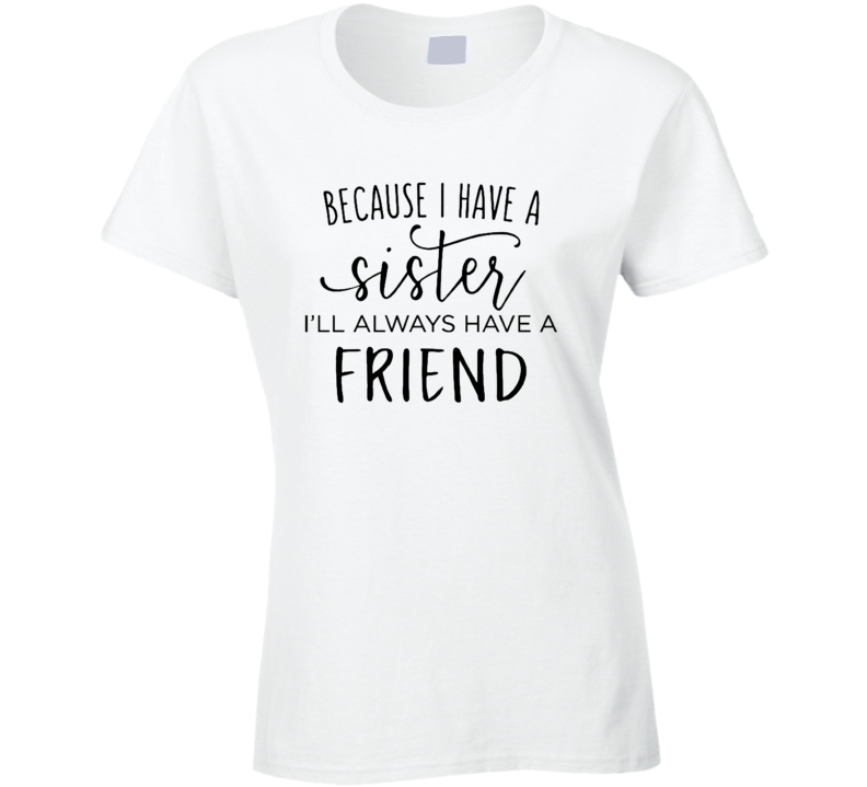 Because I Have A Sister I'll Always Have A Friend Ladies T Shirt
