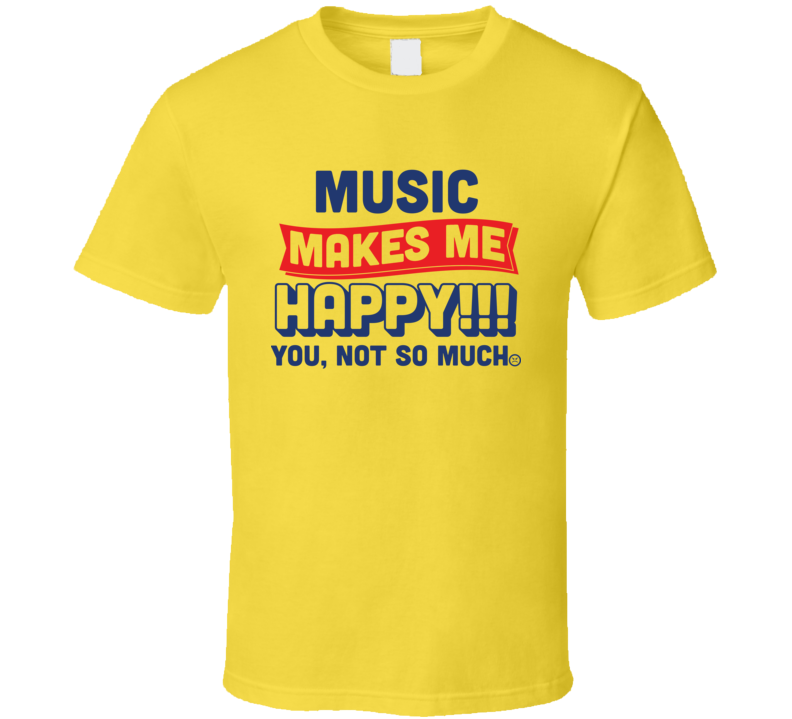 Music Makes Me Happy T Shirt