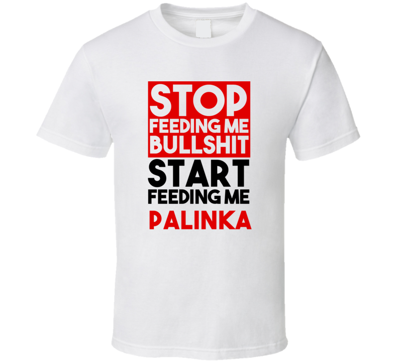 Palinka Stop Feeding Me Garbage Feed Me  T shirt